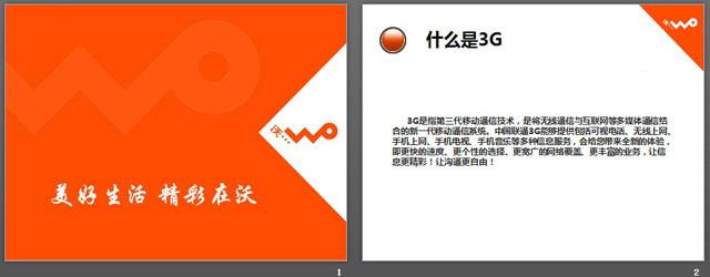 联通公司沃3G宣传PPT下载,关键词:橙色背景的3G推广宣传幻灯片; 3G是指第三代移动通信技术,是将无线通信与互联网等多媒体通信结合的新一代移动通信系统。中国联通3G能够提供包括可视电话、无线上网、手机上网、手机电视、手机音乐等多种信息服务,会给您带来全新的体验,即更快的速度、更个性的选择、更宽广的网络覆盖、更丰富的业务,让信息更精彩!让沟通更自由! .