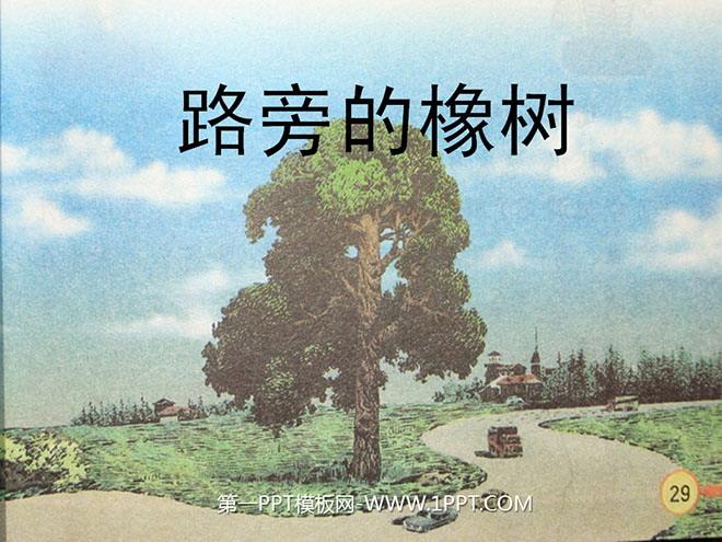 《路旁的橡树》PPT课件4 延伸 挺拔 哨兵 楔子 沥青 高尚 灌木林 马蹄形 ... ... ... 从北方到南方的两座大城市之间,人们打算修建一条公路。这条公路将会宽阔、平坦又漂亮。 突然,工人们停下来,把排水管放在地上。在这条路应该延伸过去的地方,挺立着一棵高高的橡树。它是那么粗壮、结实、挺拔,就像草原的哨兵一样。 工程师向工人们走来,他什么话也没对工人们说。工人们也沉默不语。工程师长久地看着筑路计划,然后把目光转向橡树,叹了口气。工人们也沉重地叹着气。 几年过去了,一条宽阔的沥青公路从北方延伸到