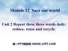 《Repeat these three words daily:reduce reuse and recycle》Save our world PPT�n件