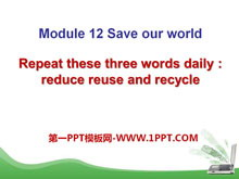 《Repeat these three words daily:reduce reuse and recycle》Save our world PPT课件2